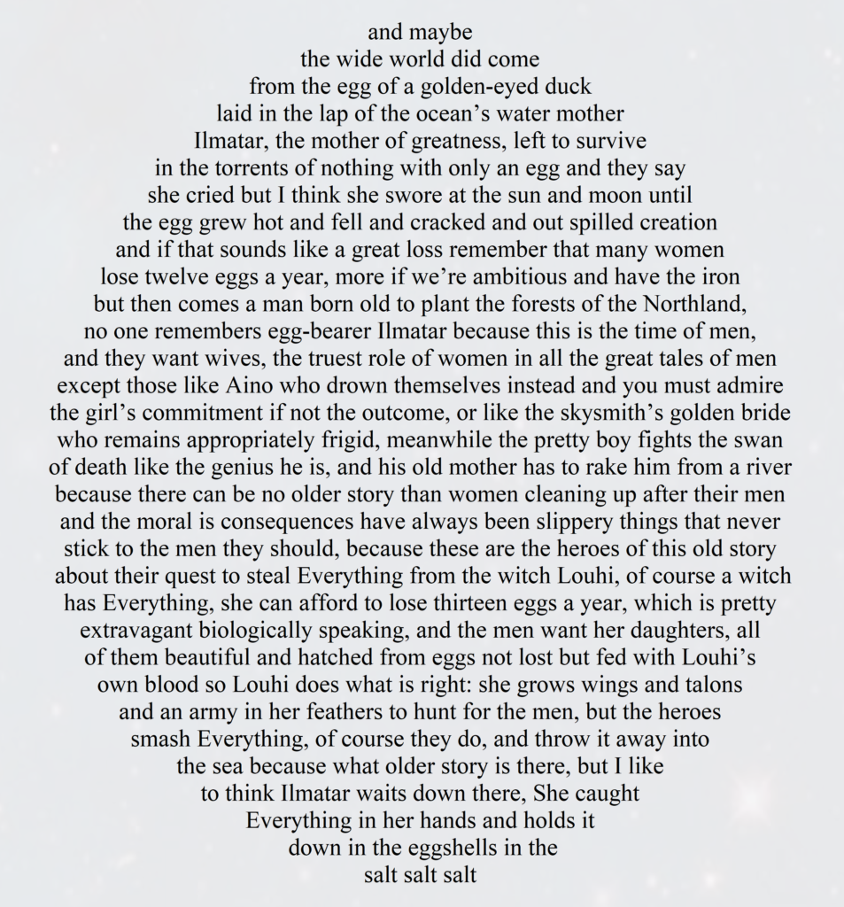 "Poem: ""Kalevala, an untelling"" by Lizy Simonen. The text is egg-shaped and reads: and maybe the wide world did come from the egg of a golden-eyed duck laid in the lap of the ocean's water mother Ilmatar, the mother of greatness, left to survive in the torrents of nothing with only an egg and they say she cried but I think she swore at the sun and moon until the egg grew hot and fell and cracked and out spilled creation and if that sounds like a great loss remember that many women lose twelve eggs a year, more if we're ambitious and have the iron but then comes a man born old to plant the forests of the Northland, no one remembers egg-bearer Ilmatar because this is the time of men, and they want wives, the truest role of women in all the great tales of men except those like Aino who drown themselves instead and you must admire the girl's commitment if not the outcome, or like the skysmith's golden bride who remains appropriately frigid, meanwhile the pretty boy fights the swan of death like the genius he is, and his old mother has to rake him from a river because there can be no older story than women cleaning up after their men and the moral is consequences have always been slippery things that never stick to the men they should, because these are the heroes of this old story about their quest to steal Everything from the witch Louhi, of course a witch has Everything, she can afford to lose thirteen eggs a year, which is pretty extravagant biologically speaking, and the men want her daughters, all of them beautiful and hatched from eggs not lost but fed with Louhi's own blood so Louhi does what is right: she grows wings and talons and an army in her feathers to hunt for the men, but the heroes smash Everything, of course they do, and throw it away into the sea because what older story is there, but I like to think Ilmatar waits down there, She caught Everything in her hands and holds it down in the eggshells in the salt salt salt."
